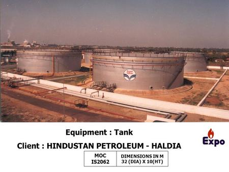 Equipment : Tank Client : HINDUSTAN PETROLEUM - HALDIA MOC IS2062 DIMENSIONS IN M 32 (DIA) X 10(HT)