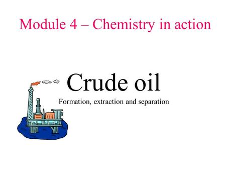 Module 4 – Chemistry in action Crude oil Formation, extraction and separation.