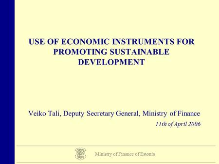 USE OF ECONOMIC INSTRUMENTS FOR PROMOTING SUSTAINABLE DEVELOPMENT Veiko Tali, Deputy Secretary General, Ministry of Finance 11th of April 2006 Ministry.