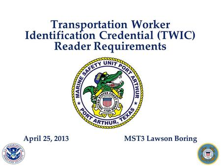 Transportation Worker Identification Credential (TWIC) Reader Requirements April 25, 2013 MST3 Lawson Boring.