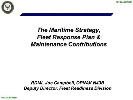 UNCLASSIFIED The Maritime Strategy, Fleet Response Plan & Maintenance Contributions RDML Joe Campbell, OPNAV N43B Deputy Director, Fleet Readiness Division.