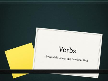 Verbs By Daniela Ortega and Estefania Vela. What is a verb? 0 Origin: It comes from the Latin verbum 0 Meaning: The part of speech that expresses existence,