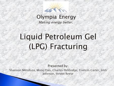 Liquid Petroleum Gel (LPG) Fracturing Presented by: Shannon Mendoza, Mong Dao, Charles Heldridge, Frances Carter, Josh Johnson, Steven Reese Olympia Energy.