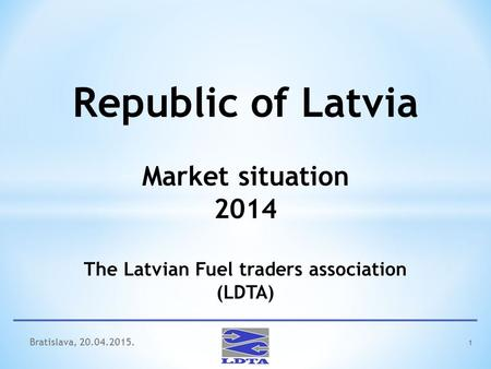 1 Republic of Latvia Market situation 2014 The Latvian Fuel traders association (LDTA) Bratislava, 20.04.2015.