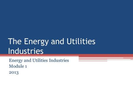 The Energy and Utilities Industries Energy and Utilities Industries Module 1 2013.