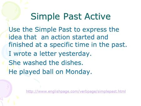 Simple Past Active Use the Simple Past to express the idea that an action started and finished at a specific time in the past. I wrote a letter yesterday.