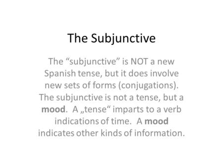 "The Subjunctive The ""subjunctive"" is NOT a new Spanish tense, but it does involve new sets of forms (conjugations). The subjunctive is not a tense, but."
