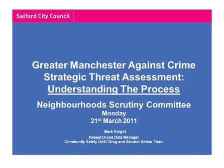 Greater Manchester Against Crime Strategic Threat Assessment: Understanding The Process Neighbourhoods Scrutiny Committee Monday 21 st March 2011 Mark.