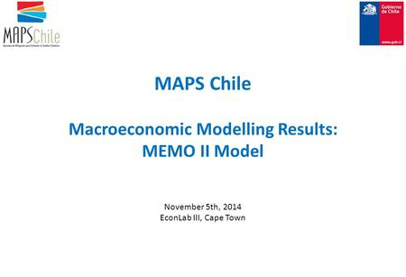 MAPS Chile Macroeconomic Modelling Results: MEMO II Model November 5th, 2014 EconLab III, Cape Town.