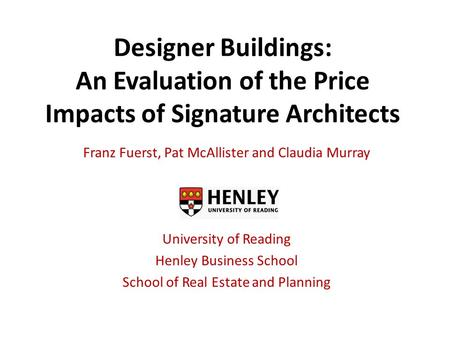Designer Buildings: An Evaluation of the Price Impacts of Signature Architects Franz Fuerst, Pat McAllister and Claudia Murray University of Reading Henley.