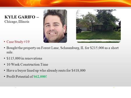 KYLE GARIFO – Chicago, Illinois Case Study #19 Bought the property on Forest Lane, Schaumburg, IL for $215,000 as a short sale. $115,000 in renovations.