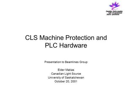 CLS Machine Protection and PLC Hardware Presentation to Beamlines Group Elder Matias Canadian Light Source University of Saskatchewan October 20, 2001.