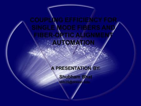COUPLING EFFICIENCY FOR SINGLE MODE FIBERS AND FIBER-OPTIC ALIGNMENT AUTOMATION A PRESENTATION BY: Shubham Bhat