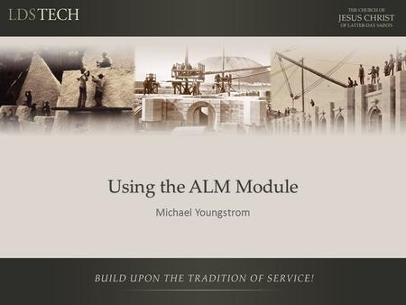 Using the ALM Module Michael Youngstrom. Disclaimer This is a training NOT a presentation. – Be prepared to learn and participate in lab Please ask questions.