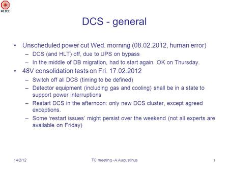 DCS - general Unscheduled power cut Wed. morning (08.02.2012, human error) –DCS (and HLT) off, due to UPS on bypass –In the middle of DB migration, had.