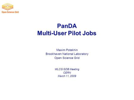 PanDA Multi-User Pilot Jobs Maxim Potekhin Brookhaven National Laboratory Open Science Grid WLCG GDB Meeting CERN March 11, 2009.
