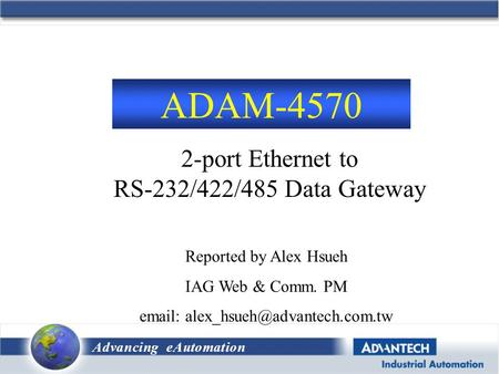 Advancing eAutomation 2-port Ethernet to RS-232/422/485 Data Gateway ADAM-4570 Reported by Alex Hsueh IAG Web & Comm. PM