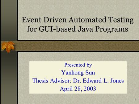 1 Event Driven Automated Testing for GUI-based Java Programs Presented by Yanhong Sun Thesis Advisor: Dr. Edward L. Jones April 28, 2003.