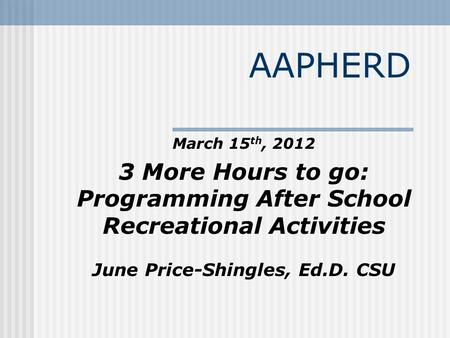 AAPHERD March 15 th, 2012 3 More Hours to go: Programming After School Recreational Activities June Price-Shingles, Ed.D. CSU.