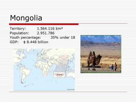 Territory: 1.564.116 km² Population: 2.951.786 Youth percentage:35% under 18 GDP:$ 8.448 billion Mongolia.