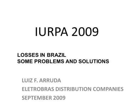 IURPA 2009 LUIZ F. ARRUDA ELETROBRAS DISTRIBUTION COMPANIES SEPTEMBER 2009 LOSSES IN BRAZIL SOME PROBLEMS AND SOLUTIONS.