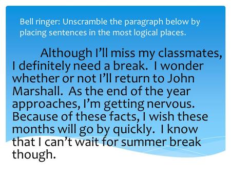 Bell ringer: Unscramble the paragraph below by placing sentences in the most logical places. Although I'll miss my classmates, I definitely need a break.