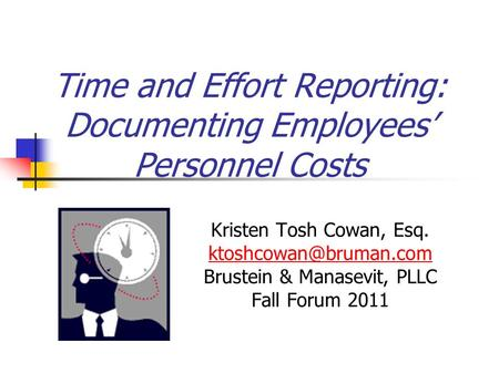 Time and Effort Reporting: Documenting Employees' Personnel Costs Kristen Tosh Cowan, Esq. Brustein & Manasevit, PLLC Fall Forum.