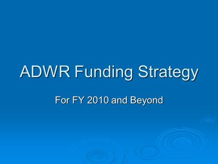 ADWR Funding Strategy For FY 2010 and Beyond. Background - Budget  In 2009, the Governor's office asked ADWR to begin looking at ways to become self-funded,