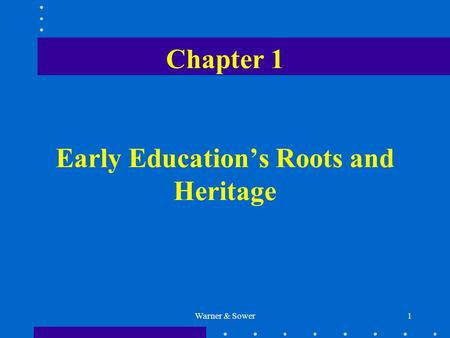 Warner & Sower1 Chapter 1 Early Education's Roots and Heritage.