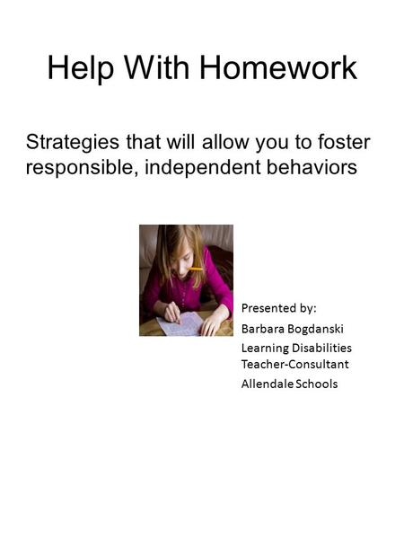 Help With Homework Strategies that will allow you to foster responsible, independent behaviors Presented by: Barbara Bogdanski Learning Disabilities Teacher-Consultant.