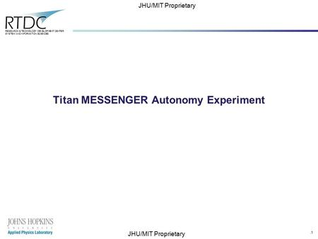 .1 RESEARCH & TECHNOLOGY DEVELOPMENT CENTER SYSTEM AND INFORMATION SCIENCES JHU/MIT Proprietary Titan MESSENGER Autonomy Experiment.