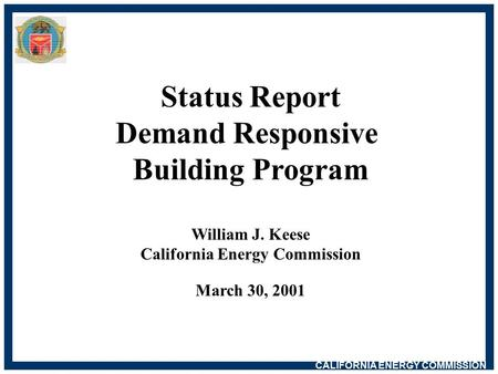 CALIFORNIA ENERGY COMMISSION Status Report Demand Responsive Building Program William J. Keese California Energy Commission March 30, 2001.