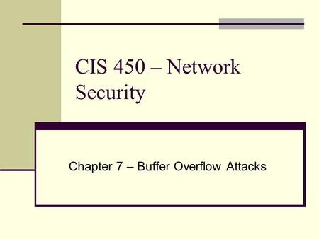 CIS 450 – Network Security Chapter 7 – Buffer Overflow Attacks.