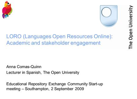 LORO (Languages Open Resources Online): Academic and stakeholder engagement Anna Comas-Quinn Lecturer in Spanish, The Open University Educational Repository.