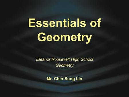 Essentials of Geometry Eleanor Roosevelt High School Geometry Mr. Chin-Sung Lin.