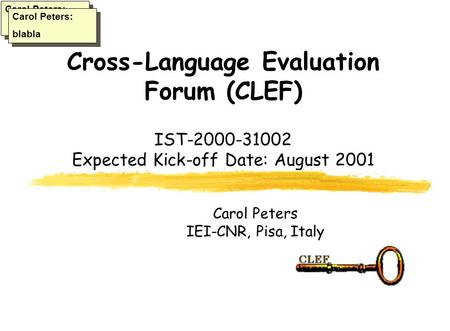 Cross-Language Evaluation Forum (CLEF) IST-2000-31002 Expected Kick-off Date: August 2001 Carol Peters IEI-CNR, Pisa, Italy Carol Peters: blabla Carol.