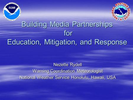 Building Media Partnerships for Education, Mitigation, and Response Nezette Rydell Warning Coordination Meteorologist National Weather Service Honolulu,