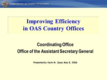 Improving Efficiency in OAS Country Offices Coordinating Office Office of the Assistant Secretary General Presented by Kevin M. Isaac May 8, 2006.