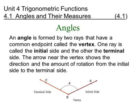 Angles An angle is formed by two rays that have a common endpoint called the vertex. One ray is called the initial side and the other the terminal side.