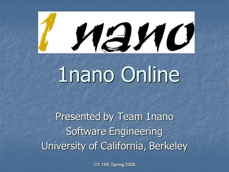 CS 169, Spring 2006 1nano Online Presented by Team 1nano Software Engineering University of California, Berkeley.