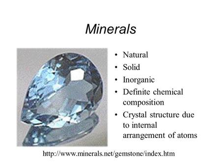 Minerals Natural Solid Inorganic Definite chemical composition Crystal structure due to internal arrangement of atoms