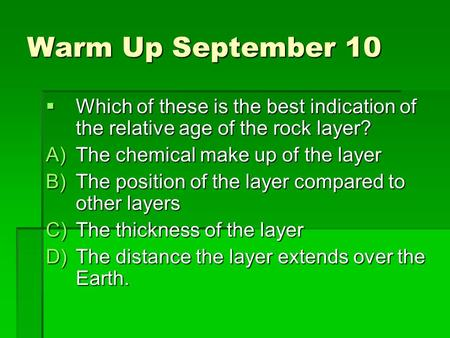 Warm Up September 10  Which of these is the best indication of the relative age of the rock layer? A)The chemical make up of the layer B)The position.