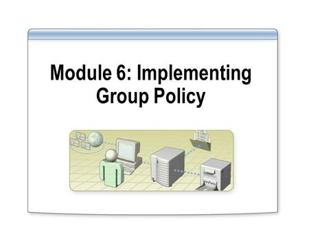 Module 6: Implementing Group Policy. Overview Implementing Group Policy Objects Implementing GPOs in a Domain Managing the Deployment of Group Policy.