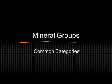 Mineral Groups Common Categories. Two Basic Divisions Silicates Contain Si and O Sialic or Simatic Non Silicates Does not contain Si.