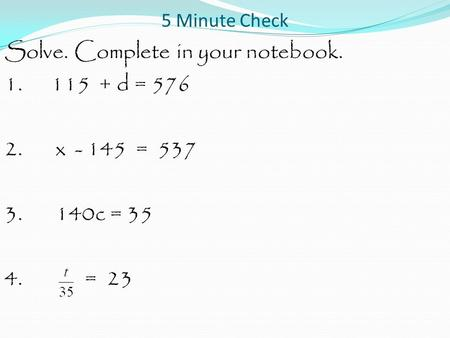 5 Minute Check Solve. Complete in your notebook. 1. 115 + d = 576 2. x - 145 = 537 3. 140c = 35 4. = 23.