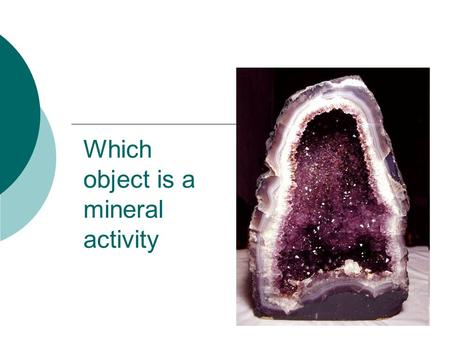 Which object is a mineral activity Minerals have SIX things in common:  Inorganic (NOT made of something that is/was living)  Natural (not artificial.
