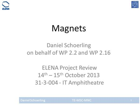 Daniel Schoerling TE-MSC-MNC 1 Magnets Daniel Schoerling on behalf of WP 2.2 and WP 2.16 ELENA Project Review 14 th – 15 th October 2013 31-3-004 - IT.