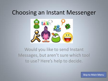 Choosing an Instant Messenger Would you like to send Instant Messages, but aren't sure which tool to use? Here's help to decide. Skip to Main Menu.