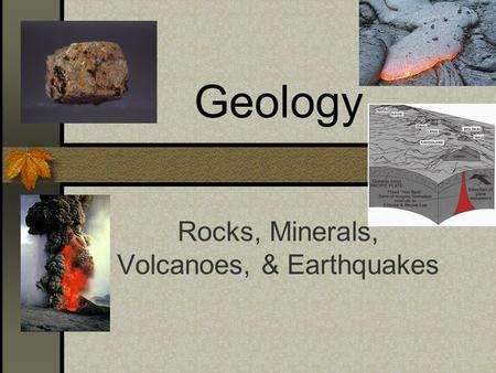 Geology Rocks, Minerals, Volcanoes, & Earthquakes.
