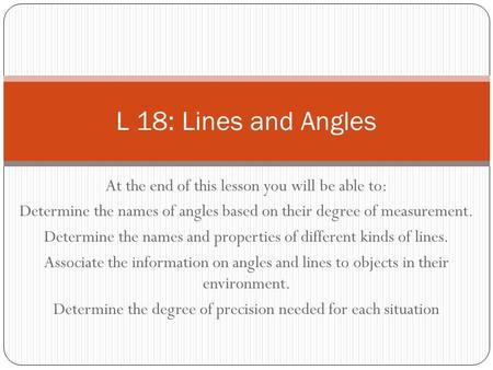 At the end of this lesson you will be able to: Determine the names of angles based on their degree of measurement. Determine the names and properties of.